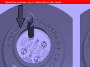 Управление кнопками осуществляется магнитным ключом