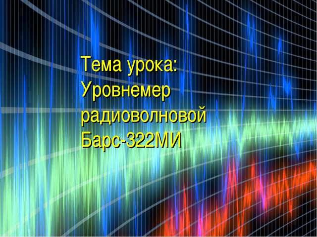 Мёрзлая Вероника 11-А Тема урока: Уровнемер радиоволновой Барс-322МИ