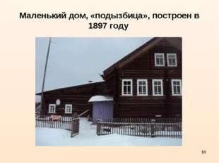 * Маленький дом, «подызбица», построен в 1897 году