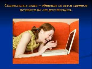 Социальные сети – общение со всем светом независимо от расстояния.