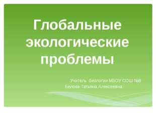 Глобальные экологические проблемы Учитель биологии МБОУ СОШ №8 Белова Татьяна