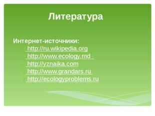 Литература Интернет-источники: http://ru.wikipedia.org http://www.ecology.md