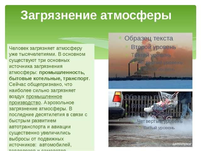 Загрязнение атмосферы Человек загрязняет атмосферу уже тысячелетиями. В основ...