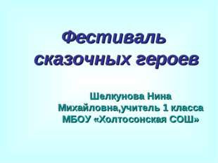 Фестиваль сказочных героев Шелкунова Нина Михайловна,учитель 1 класса МБОУ «Х