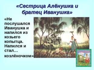 «Сестрица Алёнушка и братец Иванушка» «Не послушался Иванушка и напился из ко