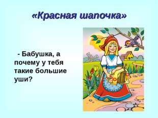 «Красная шапочка» - Бабушка, а почему у тебя такие большие уши?