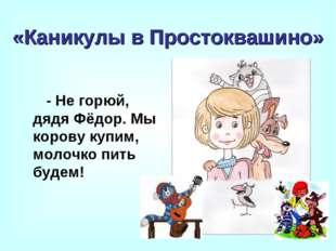 «Каникулы в Простоквашино» - Не горюй, дядя Фёдор. Мы корову купим, молочко п