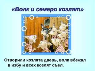 «Волк и семеро козлят» Отворили козлята дверь, волк вбежал в избу и всех козл