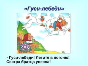 «Гуси-лебеди» - Гуси-лебеди! Летите в погоню! Сестра братца унесла!