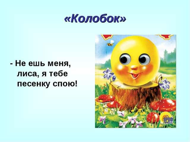 «Колобок» - Не ешь меня, лиса, я тебе песенку спою!