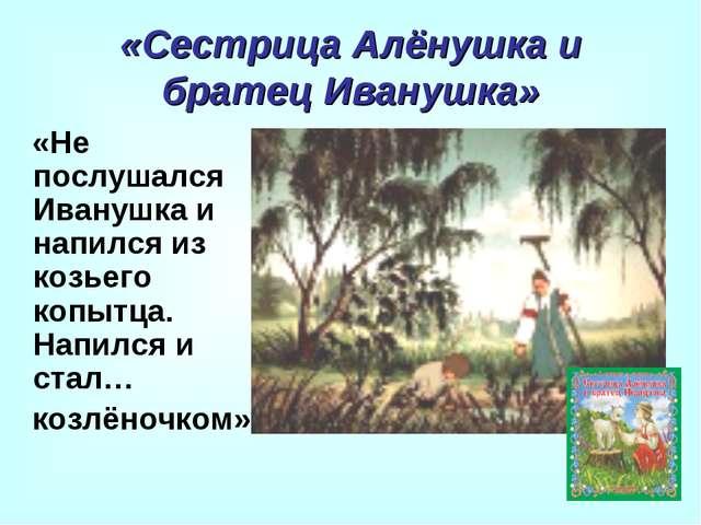 «Сестрица Алёнушка и братец Иванушка» «Не послушался Иванушка и напился из ко...