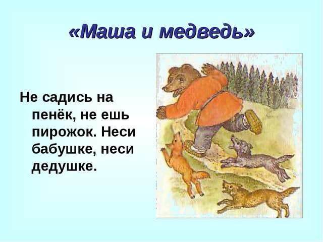 «Маша и медведь» Не садись на пенёк, не ешь пирожок. Неси бабушке, неси дедуш...