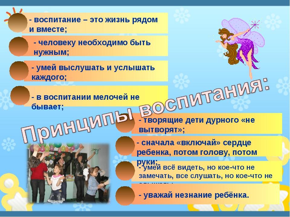 - воспитание – это жизнь рядом и вместе; - человеку необходимо быть нужным; -...