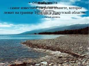 Байкал - самое известное озеро на планете, которое лежит на границе Бурятии