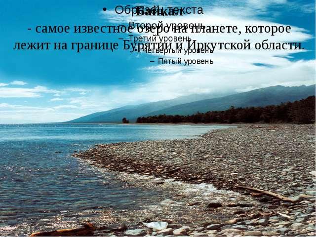 Байкал - самое известное озеро на планете, которое лежит на границе Бурятии...