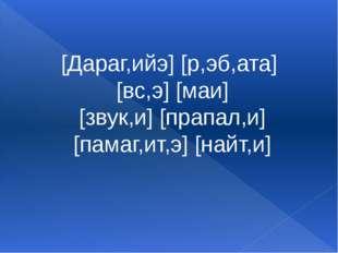 [Дараг,ийэ] [р,эб,ата] [вс,э] [маи] [звук,и] [прапал,и] [памаг,ит,э] [найт,и]