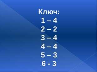 Ключ: 1 – 4 2 – 2 3 – 4 4 – 4 5 – 3 6 - 3