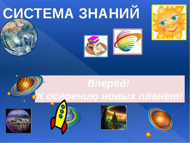 СИСТЕМА ЗНАНИЙ Вперёд! К освоению новых планет!
