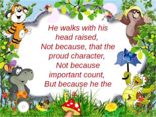 He walks with his head raised, Not because, that the proud character, Not bec