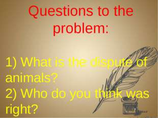 Questions to the problem: 1) What is the dispute of animals? 2) Who do you th