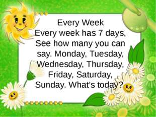 Every Week Every week has 7 days, See how many you can say. Monday, Tuesday,