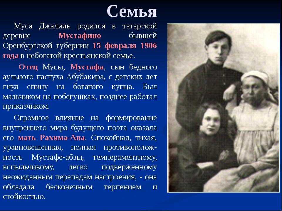Семья Муса Джалиль родился в татарской деревне Мустафино бывшей Оренбургской...
