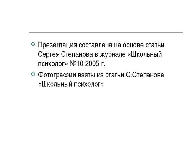 Презентация составлена на основе статьи Сергея Степанова в журнале «Школьный...