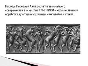 Народы Передней Азии достигли высочайшего совершенства в искусстве ГЛИПТИКИ –