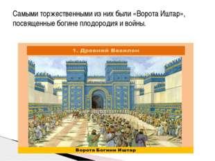 Самыми торжественными из них были «Ворота Иштар», посвященные богине плодород