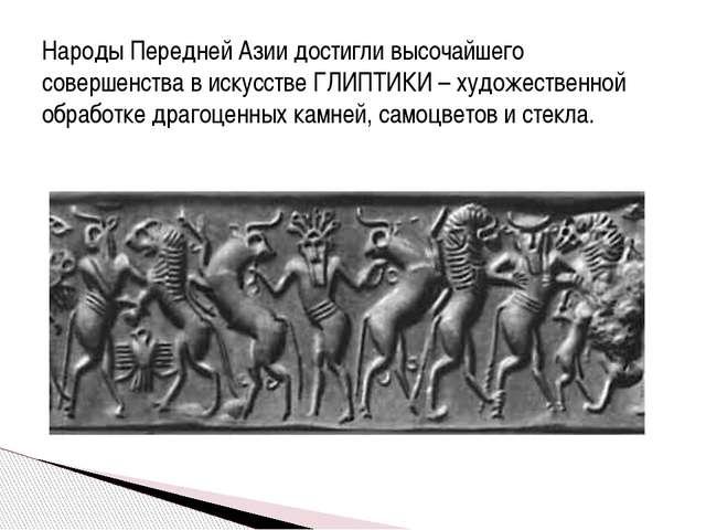 Народы Передней Азии достигли высочайшего совершенства в искусстве ГЛИПТИКИ –...