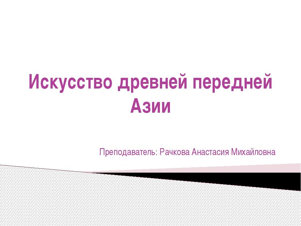 Искусство древней передней Азии Преподаватель: Рачкова Анастасия Михайловна