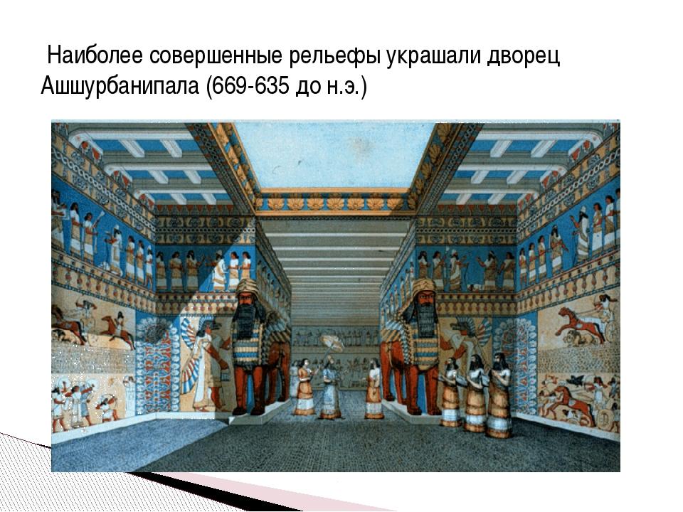 Наиболее совершенные рельефы украшали дворец Ашшурбанипала (669-635 до н.э.)