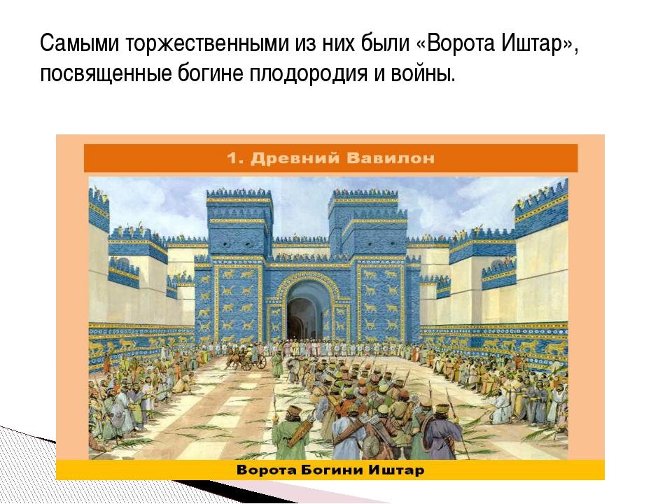 Самыми торжественными из них были «Ворота Иштар», посвященные богине плодород...