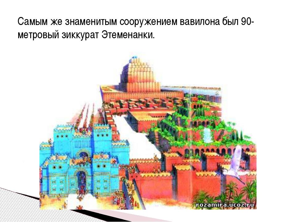 Самым же знаменитым сооружением вавилона был 90-метровый зиккурат Этеменанки.
