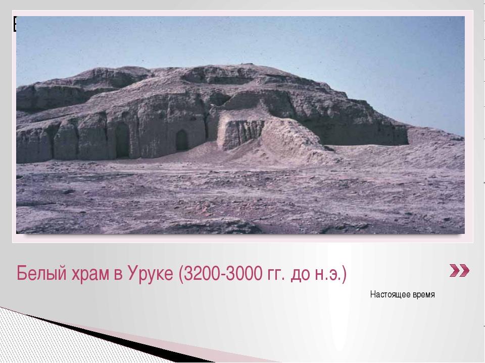 Настоящее время Белый храм в Уруке (3200-3000 гг. до н.э.)