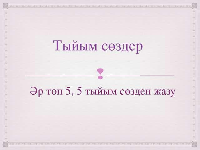 Тыйым сөздер Әр топ 5, 5 тыйым сөзден жазу 