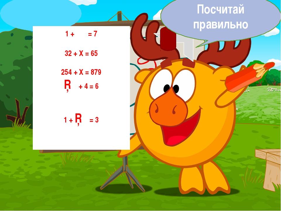 1 + χ = 7 32 + Х = 65 254 + Х = 879 □ + 4 = 6 1 + □ = 3 Посчитай правильно