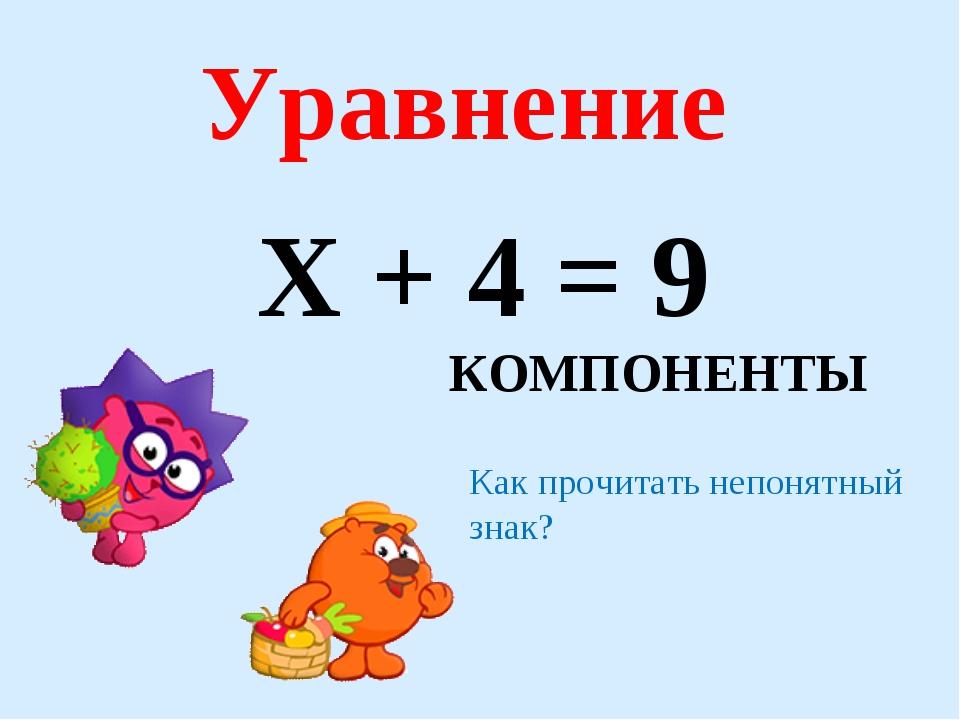 Х + 4 = 9 Уравнение КОМПОНЕНТЫ Как прочитать непонятный знак?