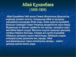 Абай Құнанбаев (1845-1904) Абай Құнанбаев 1845 жылы Семей облысының Шыңғыстау