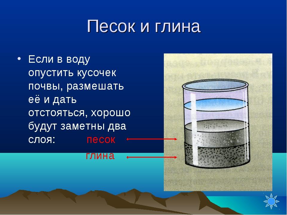 Песок и глина Если в воду опустить кусочек почвы, размешать её и дать отстоят...