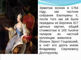 Эрмитаж возник в 1764 году, как частное собрание Екатерины II, после того как