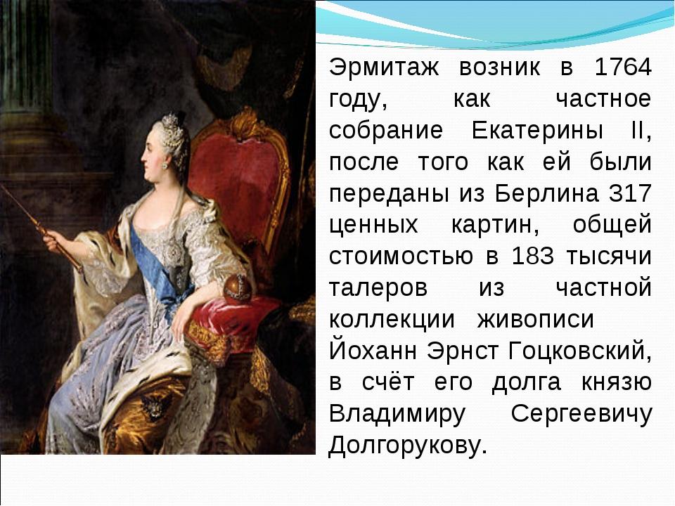 Эрмитаж возник в 1764 году, как частное собрание Екатерины II, после того как...