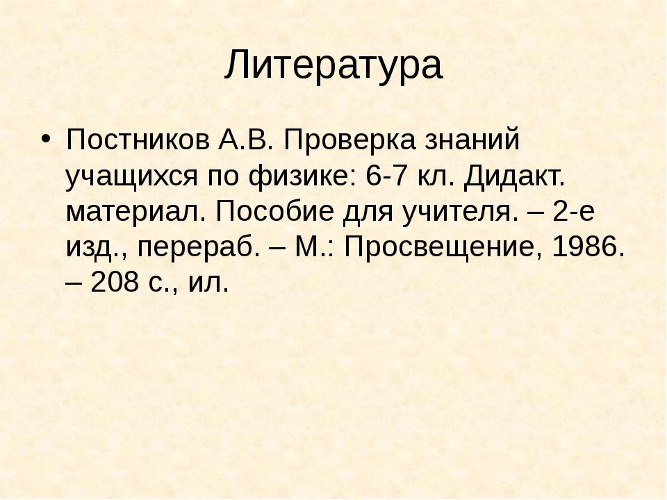 Литература Постников А.В. Проверка знаний учащихся по физике: 6-7 кл. Дидакт....