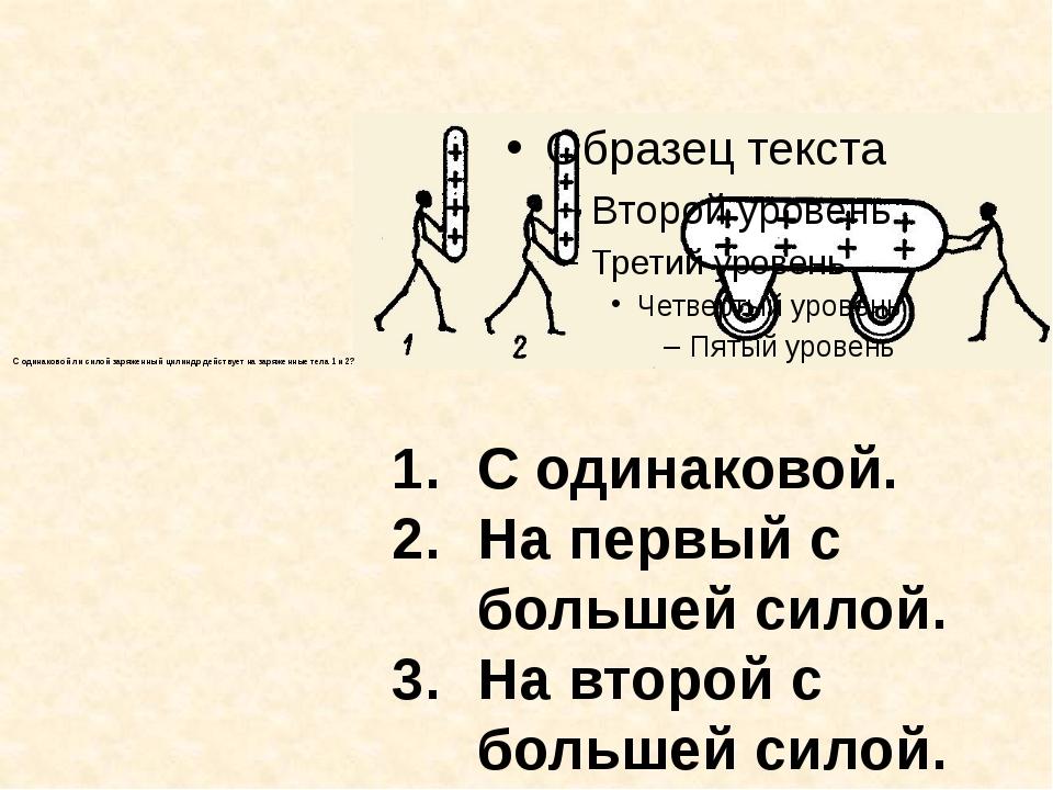 С одинаковой ли силой заряженный цилиндр действует на заряженные тела 1 и 2?...