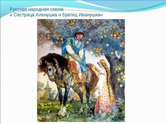 Русская народная сказка « Сестрица Аленушка и братец Иванушка»