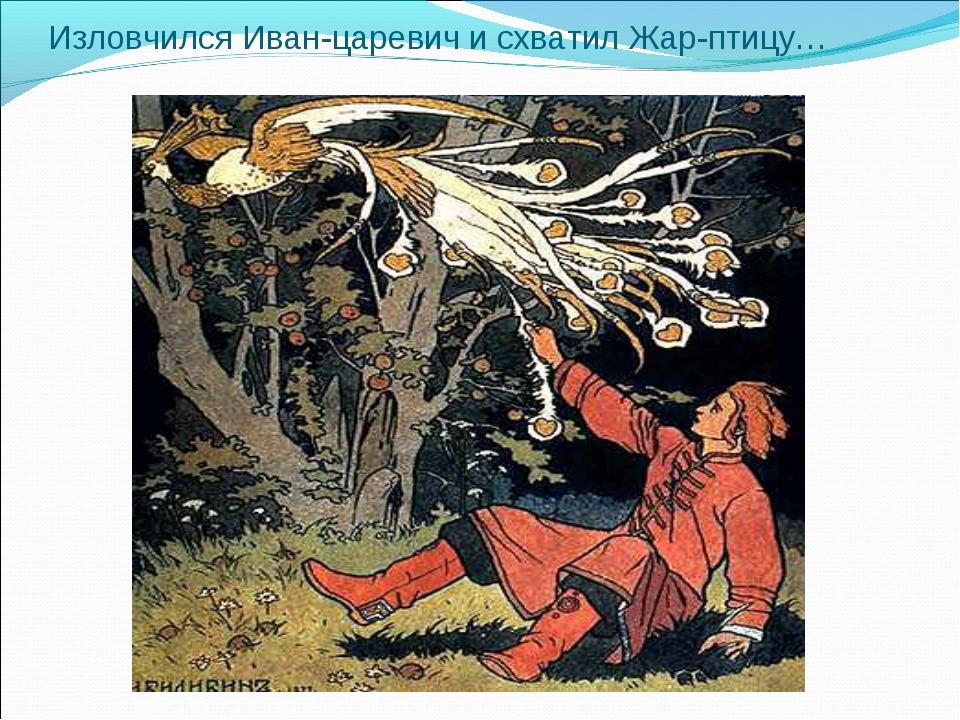 Изловчился Иван-царевич и схватил Жар-птицу…