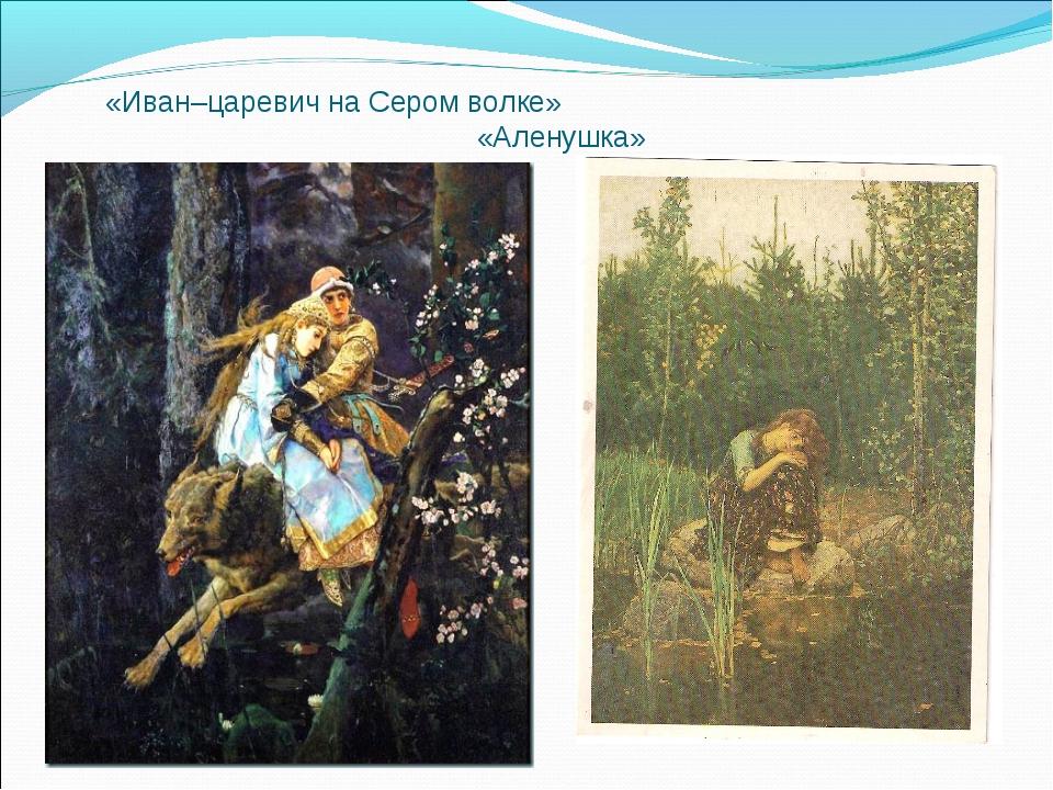 «Иван–царевич на Сером волке» «Аленушка»