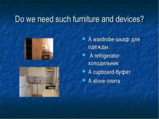 Do we need such furniture and devices? A wardrobe-шкаф для одежды A refrigera