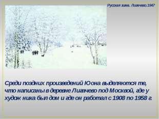 Среди поздних произведений Юона выделяются те, что написаны в деревне Лигачев