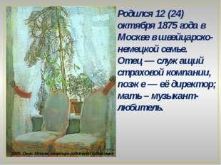 Родился 12 (24) октября 1875 года в Москве в швейцарско-немецкой семье. Отец